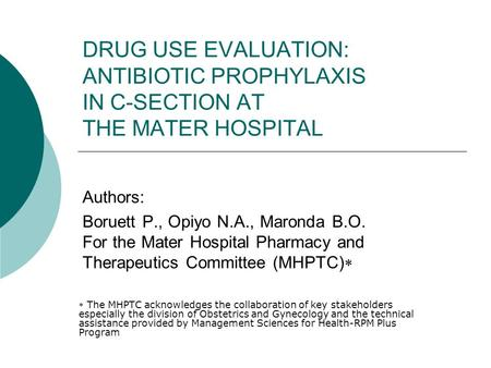 DRUG USE EVALUATION: ANTIBIOTIC PROPHYLAXIS IN C-SECTION AT THE MATER HOSPITAL Authors: Boruett P., Opiyo N.A., Maronda B.O. For the Mater Hospital Pharmacy.