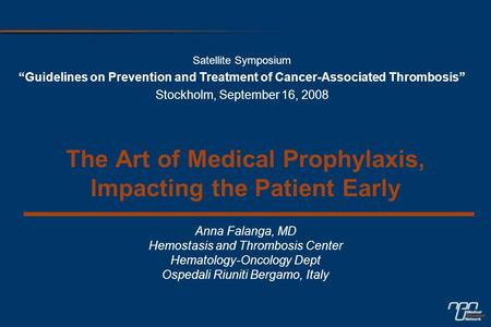 The Art of Medical Prophylaxis, Impacting the Patient Early Anna Falanga, MD Hemostasis and Thrombosis Center Hematology-Oncology Dept Ospedali Riuniti.