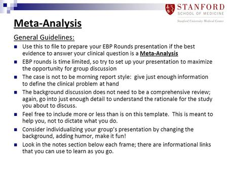 Meta-Analysis General Guidelines: Use this to file to prepare your EBP Rounds presentation if the best evidence to answer your clinical question is a Meta-Analysis.