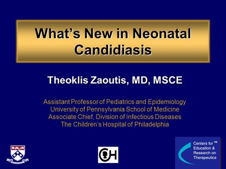 What's New in Neonatal Candidiasis Theoklis Zaoutis, MD, MSCE Assistant Professor of Pediatrics and Epidemiology University of Pennsylvania School of Medicine.