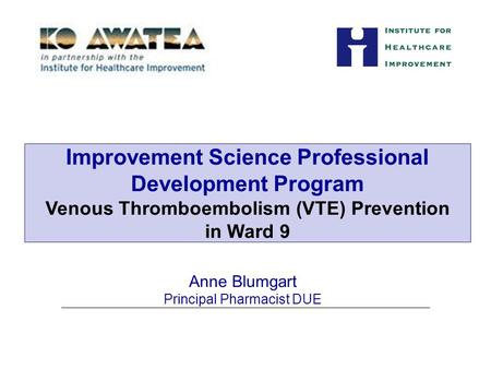 Anne Blumgart Principal Pharmacist DUE Improvement Science Professional Development Program Venous Thromboembolism (VTE) Prevention in Ward 9.