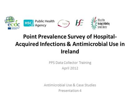 Point Prevalence Survey of Hospital- Acquired Infections & Antimicrobial Use in Ireland PPS Data Collector Training April 2012 Antimicrobial Use & Case.