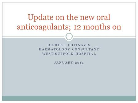 DR DIPTI CHITNAVIS HAEMATOLOGY CONSULTANT WEST SUFFOLK HOSPITAL JANUARY 2014 Update on the new oral anticoagulants; 12 months on.