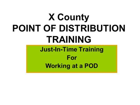 X County POINT OF DISTRIBUTION TRAINING Just-In-Time Training For Working at a POD.
