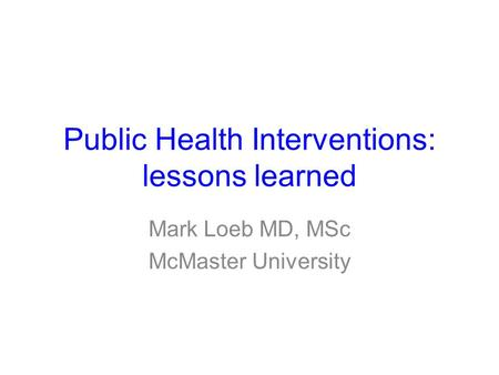 Public Health Interventions: lessons learned Mark Loeb MD, MSc McMaster University.