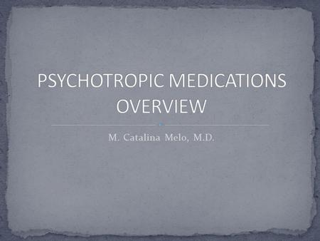M. Catalina Melo, M.D.. Antipsychotics: -first generation -atypical or second generation Antidepressants: -tricyclics -SSRI's & SNRI's -Others (wellbutrin,