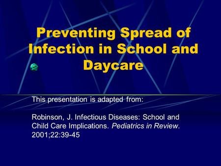 Preventing Spread of Infection in School and Daycare This presentation is adapted from: Robinson, J. Infectious Diseases: School and Child Care Implications.