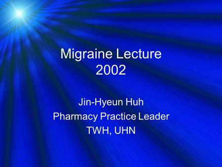 Migraine Lecture 2002 Jin-Hyeun Huh Pharmacy Practice Leader TWH, UHN.