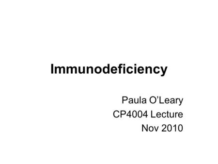 Immunodeficiency Paula O'Leary CP4004 Lecture Nov 2010.