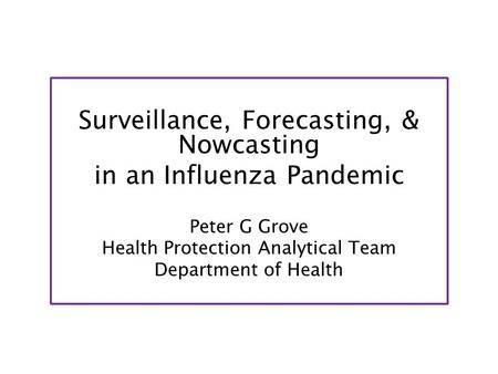 Surveillance, Forecasting, & Nowcasting in an Influenza Pandemic Peter G Grove Health Protection Analytical Team Department of Health.