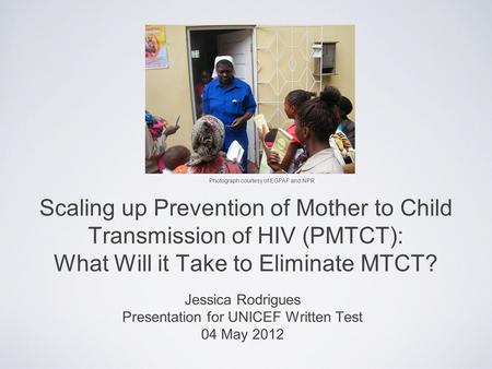 Scaling up Prevention of Mother to Child Transmission of HIV (PMTCT): What Will it Take to Eliminate MTCT? Jessica Rodrigues Presentation for UNICEF Written.