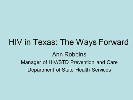HIV in Texas: The Ways Forward Ann Robbins Manager of HIV/STD Prevention and Care Department of State Health Services.