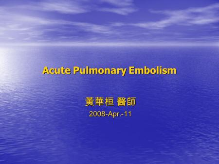 Acute Pulmonary Embolism 黃華桓 醫師 2008-Apr.-11. Outline ________________________________________ __ 1. Introduction 2. Epidemiology & Pathophysiology 3.