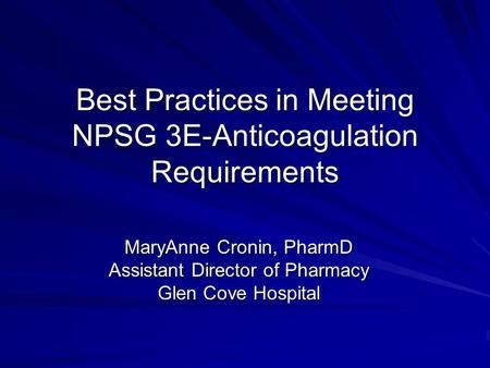 Best Practices in Meeting NPSG 3E-Anticoagulation Requirements MaryAnne Cronin, PharmD Assistant Director of Pharmacy Glen Cove Hospital.