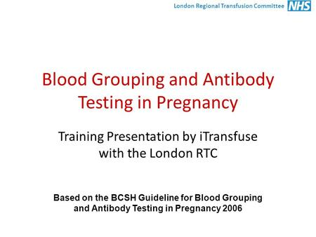 London Regional Transfusion Committee Blood Grouping and Antibody Testing in Pregnancy Training Presentation by iTransfuse with the London RTC Based on.