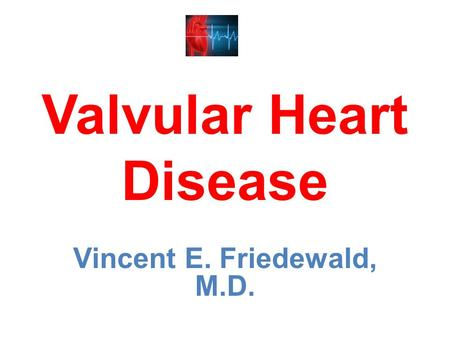 Valvular Heart Disease Vincent E. Friedewald, M.D.
