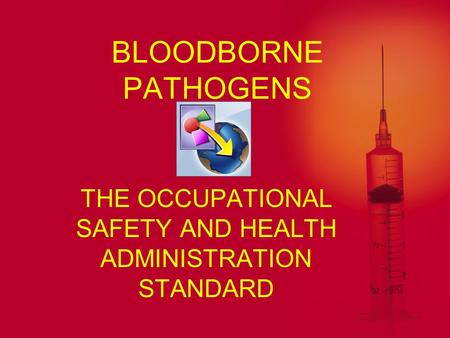 BLOODBORNE PATHOGENS THE OCCUPATIONAL SAFETY AND HEALTH ADMINISTRATION STANDARD.