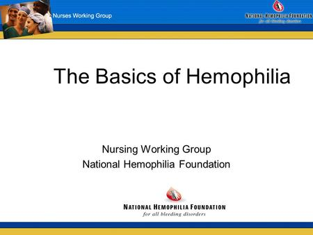 The Basics of Hemophilia Nursing Working Group National Hemophilia Foundation.