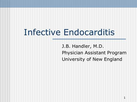 1 Infective Endocarditis J.B. Handler, M.D. Physician Assistant Program University of New England.