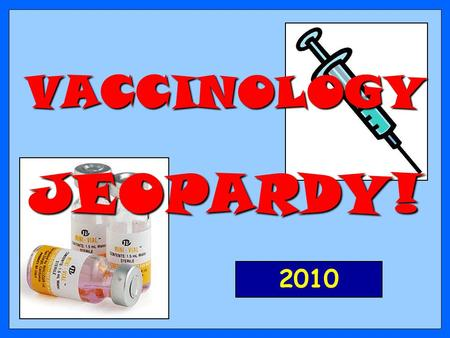 VACCINOLOGY JEOPARDY! 2010 200 300 400 500 100 200 300 400 500 100 200 300 400 500 100 200 300 400 500 100 200 300 400 500 100 ConceptsFacts ApplicationDefinitions.