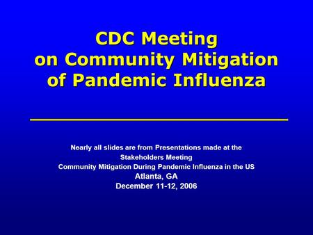 CDC Meeting on Community Mitigation of Pandemic Influenza Nearly all slides are from Presentations made at the Stakeholders Meeting Community Mitigation.