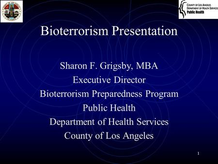 1 Bioterrorism Presentation Sharon F. Grigsby, MBA Executive Director Bioterrorism Preparedness Program Public Health Department of Health Services County.