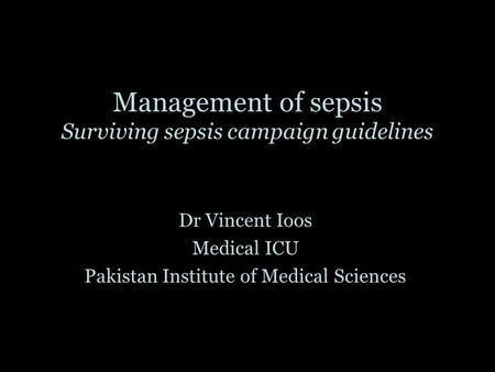Management of sepsis Surviving sepsis campaign guidelines Dr Vincent Ioos Medical ICU Pakistan Institute of Medical Sciences.