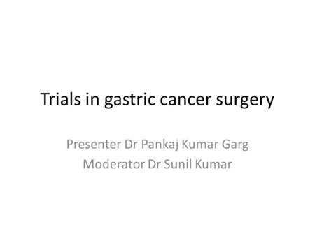 Trials in gastric cancer surgery Presenter Dr Pankaj Kumar Garg Moderator Dr Sunil Kumar.