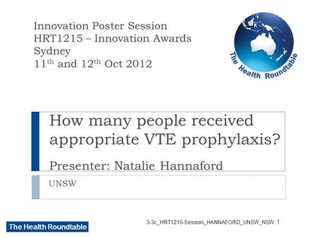The Health Roundtable 3-3c_HRT1215-Session_HANNAFORD_UNSW_NSW How many people received appropriate VTE prophylaxis? Presenter: Natalie Hannaford UNSW Innovation.