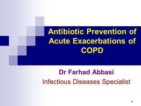 1 Antibiotic Prevention of Acute Exacerbations of COPD Dr Farhad Abbasi Infectious Diseases Specialist.