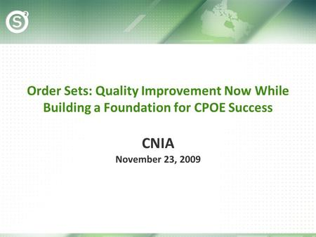 Order Sets: Quality Improvement Now While Building a Foundation for CPOE Success CNIA November 23, 2009.