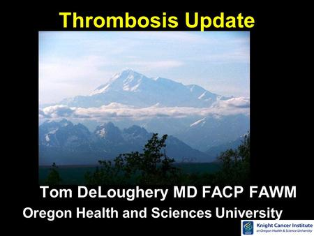Thrombosis Update Tom DeLoughery MD FACP FAWM Oregon Health and Sciences University.