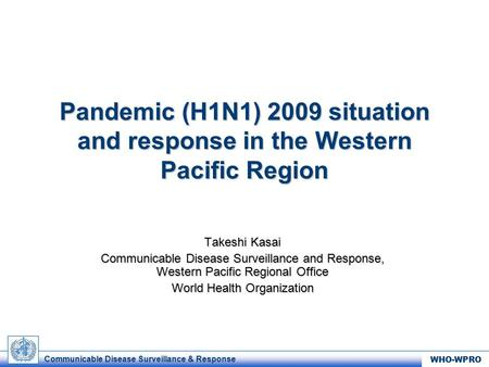 Communicable Disease Surveillance & Response WHO-WPRO Pandemic (H1N1) 2009 situation and response in the Western Pacific Region Takeshi Kasai Communicable.