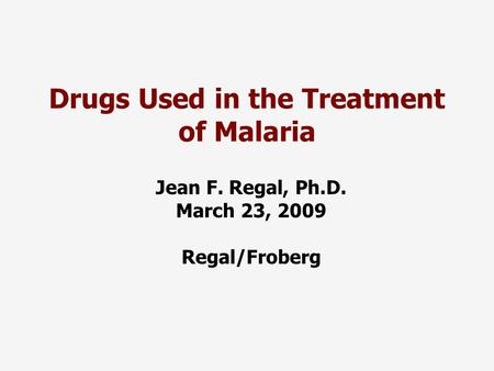 Drugs Used in the Treatment of Malaria Jean F. Regal, Ph.D. March 23, 2009 Regal/Froberg.