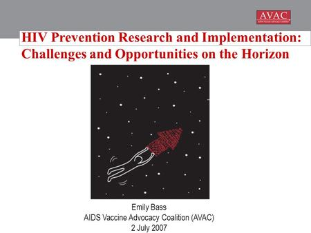 Emily Bass AIDS Vaccine Advocacy Coalition (AVAC) 2 July 2007 HIV Prevention Research and Implementation: Challenges and Opportunities on the Horizon.