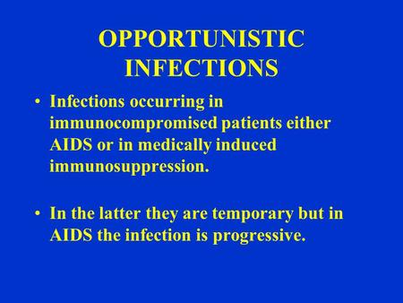OPPORTUNISTIC INFECTIONS Infections occurring in immunocompromised patients either AIDS or in medically induced immunosuppression. In the latter they are.