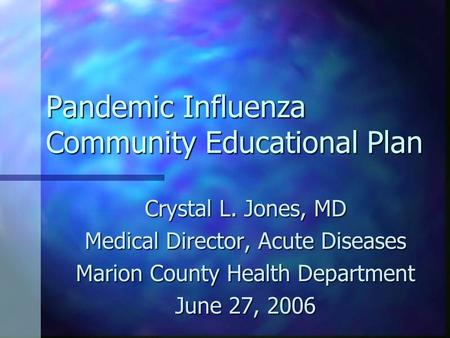 Pandemic Influenza Community Educational Plan Crystal L. Jones, MD Medical Director, Acute Diseases Marion County Health Department June 27, 2006.