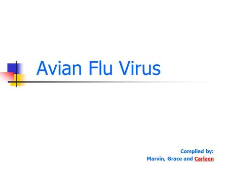 Avian Flu Virus Compiled by: Marvin, Grace and CarleenCarleen.