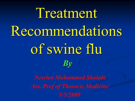 Treatment Recommendations of swine flu By Nesrien Mohammed Shalabi Ass. Prof of Thoracic Medicine 5/5/2009.