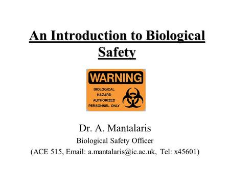 An Introduction to Biological Safety Dr. A. Mantalaris Biological Safety Officer (ACE 515,   Tel: x45601)