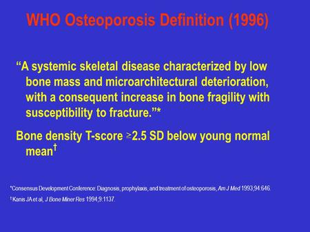 "WHO Osteoporosis Definition (1996) ""A systemic skeletal disease characterized by low bone mass and microarchitectural deterioration, with a consequent."