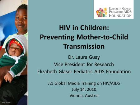 Dr. Laura Guay Vice President for Research Elizabeth Glaser Pediatric AIDS Foundation J2J Global Media Training on HIV/AIDS July 14, 2010 Vienna, Austria.