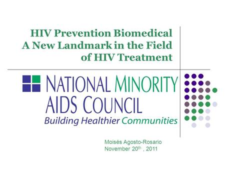 HIV Prevention Biomedical A New Landmark in the Field of HIV Treatment Moisés Agosto-Rosario November 20 th, 2011.