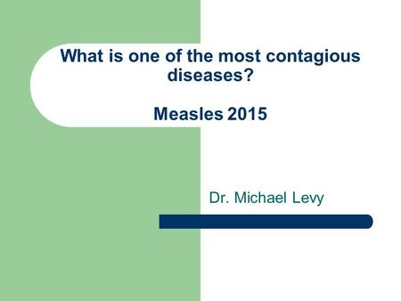 What is one of the most contagious diseases? Measles 2015 Dr. Michael Levy.