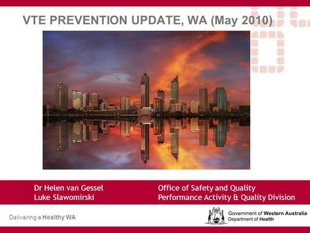 VTE PREVENTION UPDATE, WA (May 2010) Dr Helen van Gessel Office of Safety and Quality Luke SlawomirskiPerformance Activity & Quality Division Delivering.