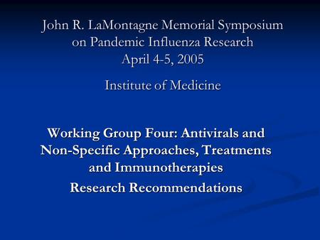 John R. LaMontagne Memorial Symposium on Pandemic Influenza Research April 4-5, 2005 Institute of Medicine Working Group Four: Antivirals and Non-Specific.