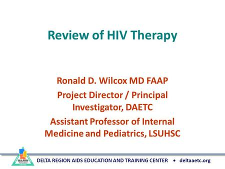 DELTA REGION AIDS EDUCATION AND TRAINING CENTER deltaaetc.org Review of HIV Therapy Ronald D. Wilcox MD FAAP Project Director / Principal Investigator,