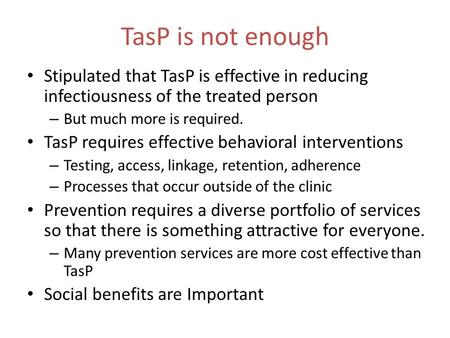 TasP is not enough Stipulated that TasP is effective in reducing infectiousness of the treated person – But much more is required. TasP requires effective.