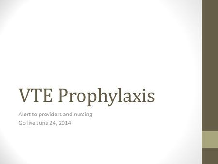 VTE Prophylaxis Alert to providers and nursing Go live June 24, 2014.