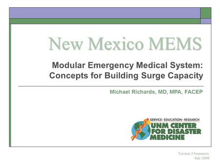 Modular Emergency Medical System: Concepts for Building Surge Capacity Michael Richards, MD, MPA, FACEP Version 3 Summary July 2006 New Mexico MEMS.